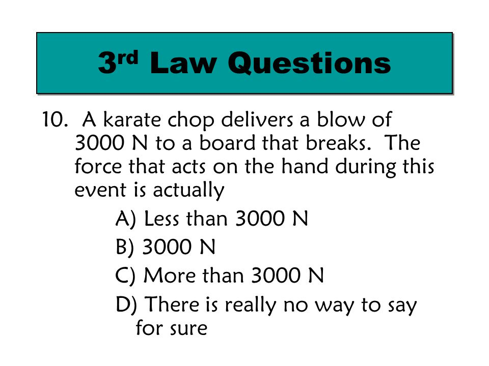 10. A karate chop delivers a blow of 3000 N to a board that breaks. The force that acts on the hand during this event is actually A) Less than 3000 N
