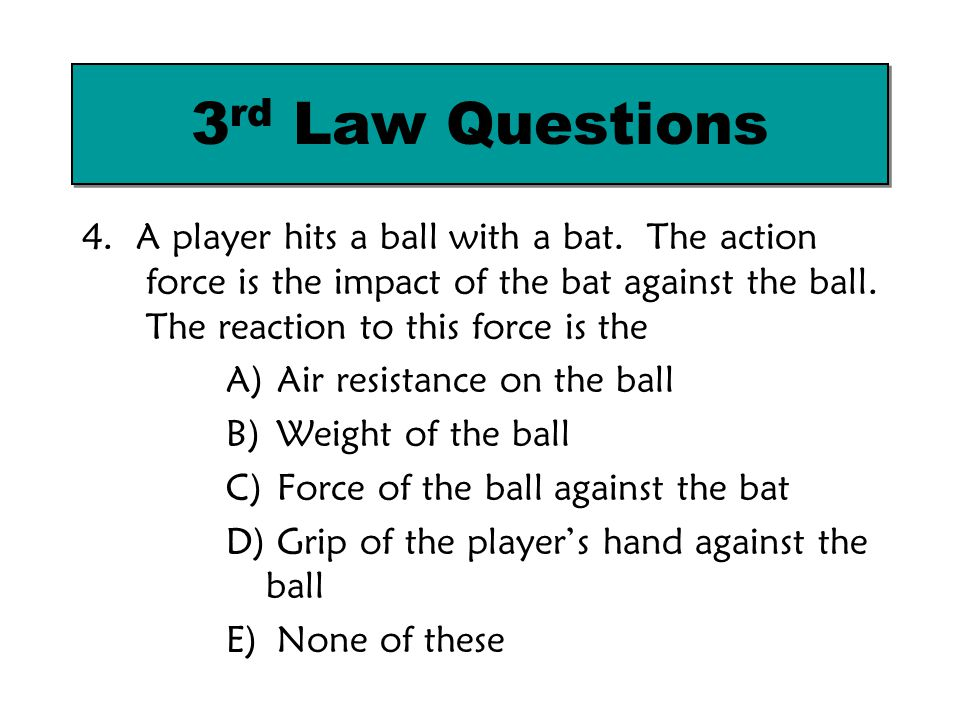 4. A player hits a ball with a bat. The action force is the impact of the bat against the ball. The reaction to this force is the A) Air resistance on