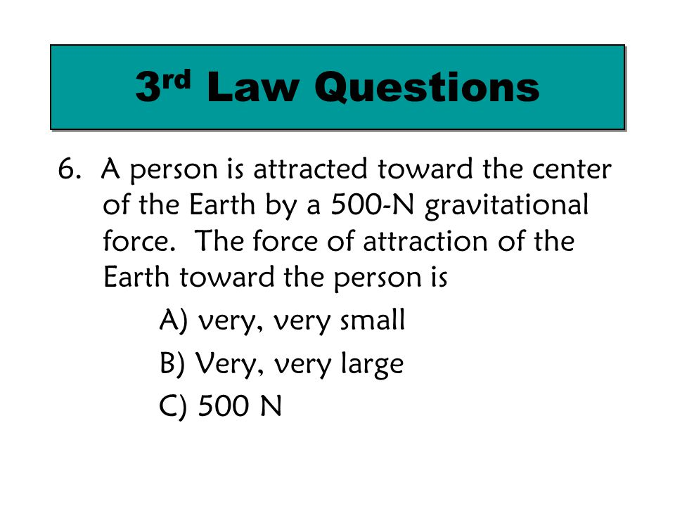 6. A person is attracted toward the center of the Earth by a 500-N gravitational force. The force of attraction of the Earth toward the person is A) v