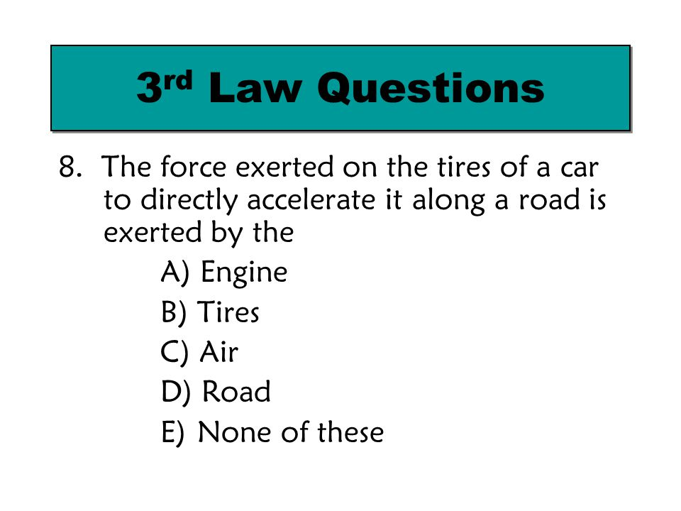 8. The force exerted on the tires of a car to directly accelerate it along a road is exerted by the A) Engine B) Tires C) Air D) Road E) None of these