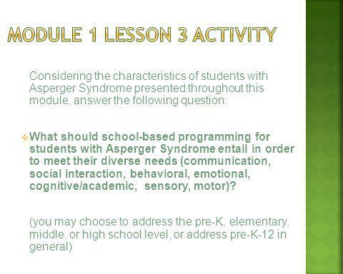 Considering the characteristics of students with Asperger Syndrome presented throughout this module, answer the following question: What should school