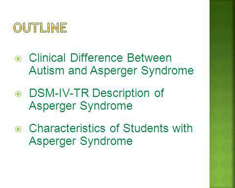 Clinical Difference Between Autism and Asperger Syndrome DSM-IV-TR Description of Asperger Syndrome Characteristics of Students with Asperger Syndrome