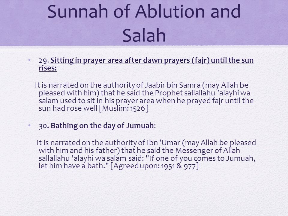 Sunnah of Ablution and Salah 29. Sitting in prayer area after dawn prayers (fajr) until the sun rises: It is narrated on the authority of Jaabir bin S