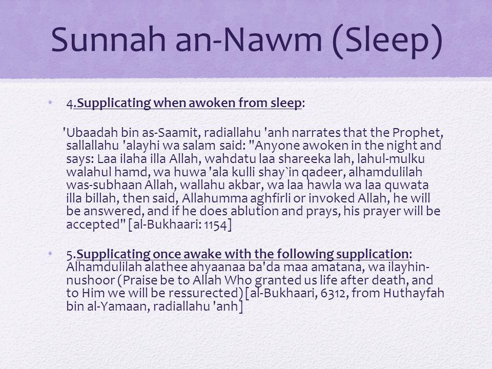Sunnah an-Nawm (Sleep) 4.Supplicating when awoken from sleep: Ubaadah bin as-Saamit, radiallahu anh narrates that the Prophet, sallallahu alayhi wa salam said: Anyone awoken in the night and says: Laa ilaha illa Allah, wahdatu laa shareeka lah, lahul-mulku walahul hamd, wa huwa ala kulli shay`in qadeer, alhamdulilah was-subhaan Allah, wallahu akbar, wa laa hawla wa laa quwata illa billah, then said, Allahumma aghfirli or invoked Allah, he will be answered, and if he does ablution and prays, his prayer will be accepted [al-Bukhaari: 1154] 5.Supplicating once awake with the following supplication: Alhamdulilah alathee ahyaanaa ba da maa amatana, wa ilayhin- nushoor (Praise be to Allah Who granted us life after death, and to Him we will be ressurected) [al-Bukhaari, 6312, from Huthayfah bin al-Yamaan, radiallahu anh]