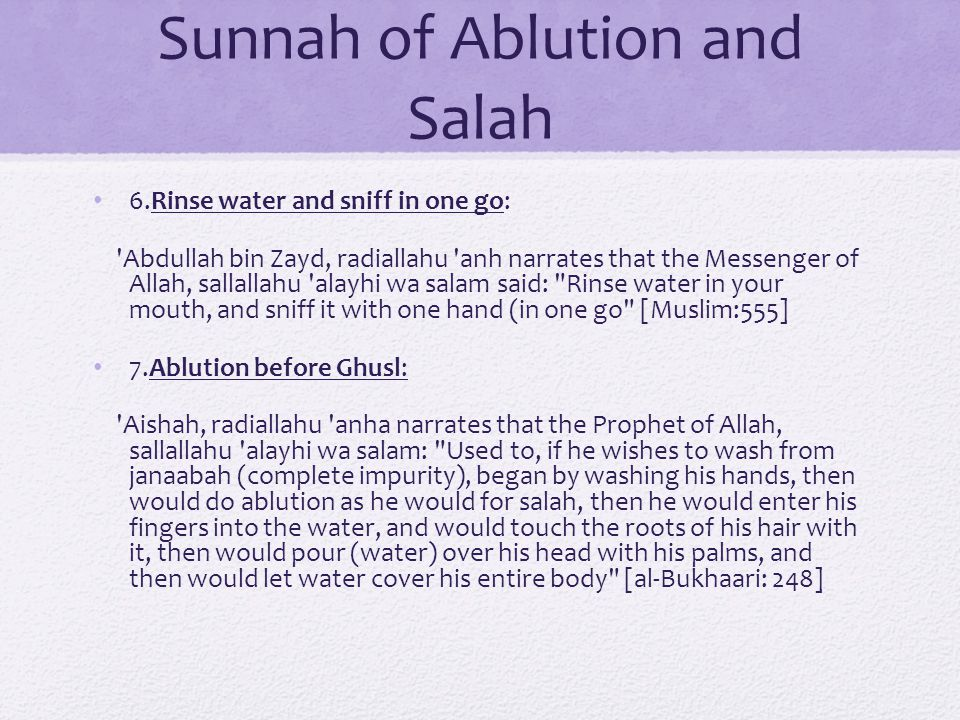 Sunnah of Ablution and Salah 6.Rinse water and sniff in one go: Abdullah bin Zayd, radiallahu anh narrates that the Messenger of Allah, sallallahu alayhi wa salam said: Rinse water in your mouth, and sniff it with one hand (in one go [Muslim:555] 7.Ablution before Ghusl: Aishah, radiallahu anha narrates that the Prophet of Allah, sallallahu alayhi wa salam: Used to, if he wishes to wash from janaabah (complete impurity), began by washing his hands, then would do ablution as he would for salah, then he would enter his fingers into the water, and would touch the roots of his hair with it, then would pour (water) over his head with his palms, and then would let water cover his entire body [al-Bukhaari: 248]