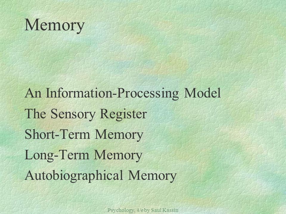 Psychology, 4/e by Saul Kassin ©2004 Prentice Hall Memory An Information-Processing Model The Sensory Register Short-Term Memory Long-Term Memory Auto