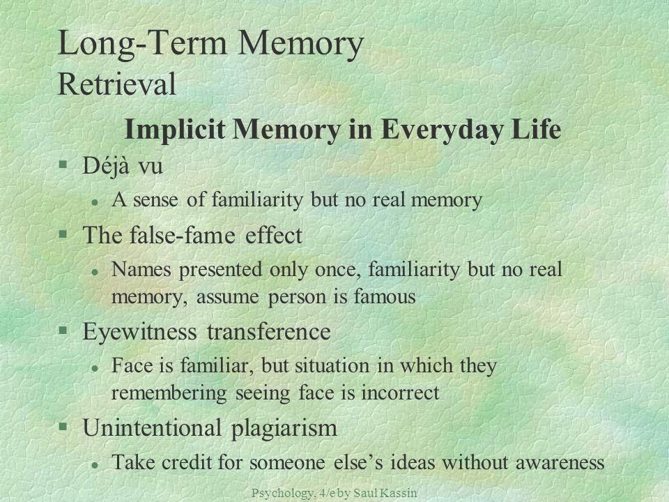 Psychology, 4/e by Saul Kassin ©2004 Prentice Hall Long-Term Memory Retrieval Implicit Memory in Everyday Life §Déjà vu l A sense of familiarity but n