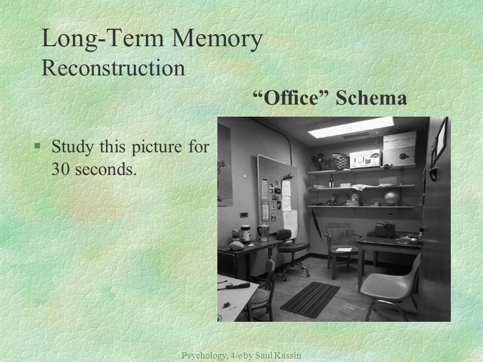 Psychology, 4/e by Saul Kassin ©2004 Prentice Hall Long-Term Memory Reconstruction Office Schema §Study this picture for 30 seconds.
