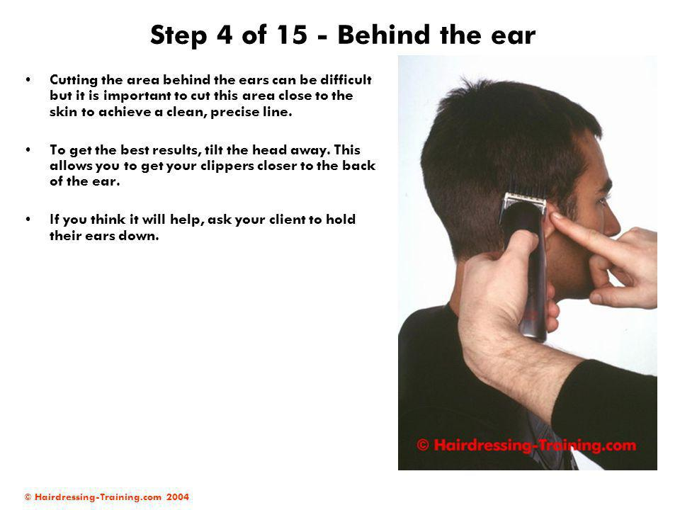 © Hairdressing-Training.com 2004 Step 4 of 15 - Behind the ear Cutting the area behind the ears can be difficult but it is important to cut this area