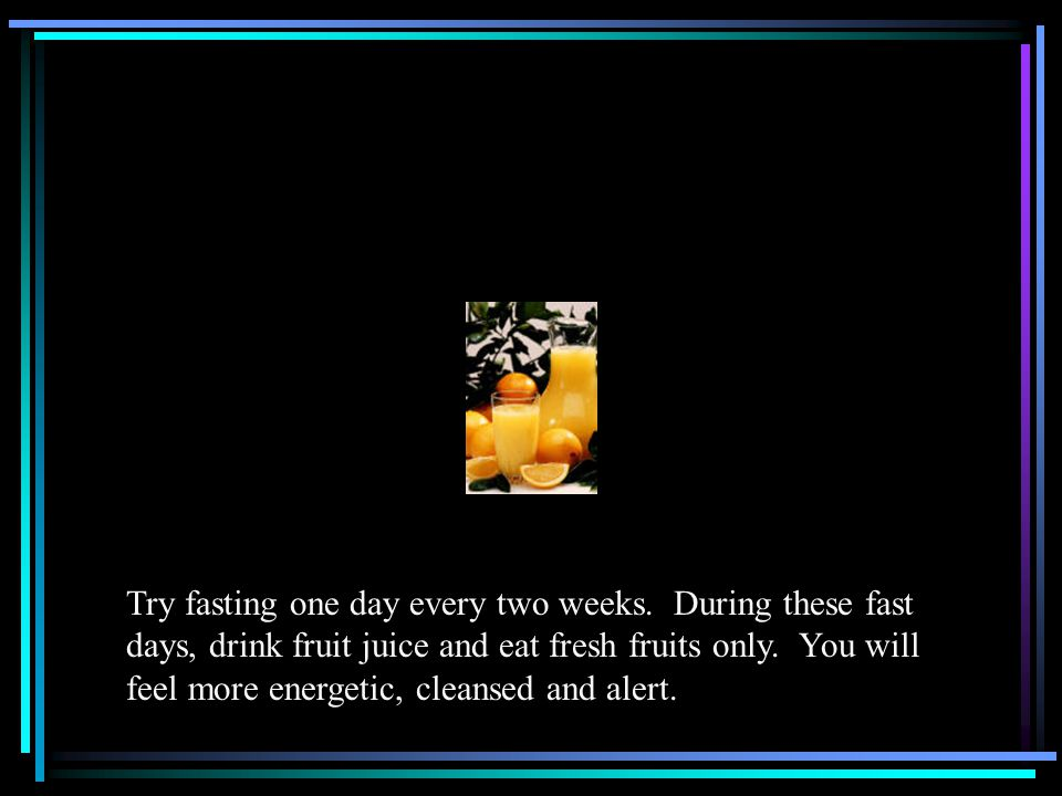 Try fasting one day every two weeks.