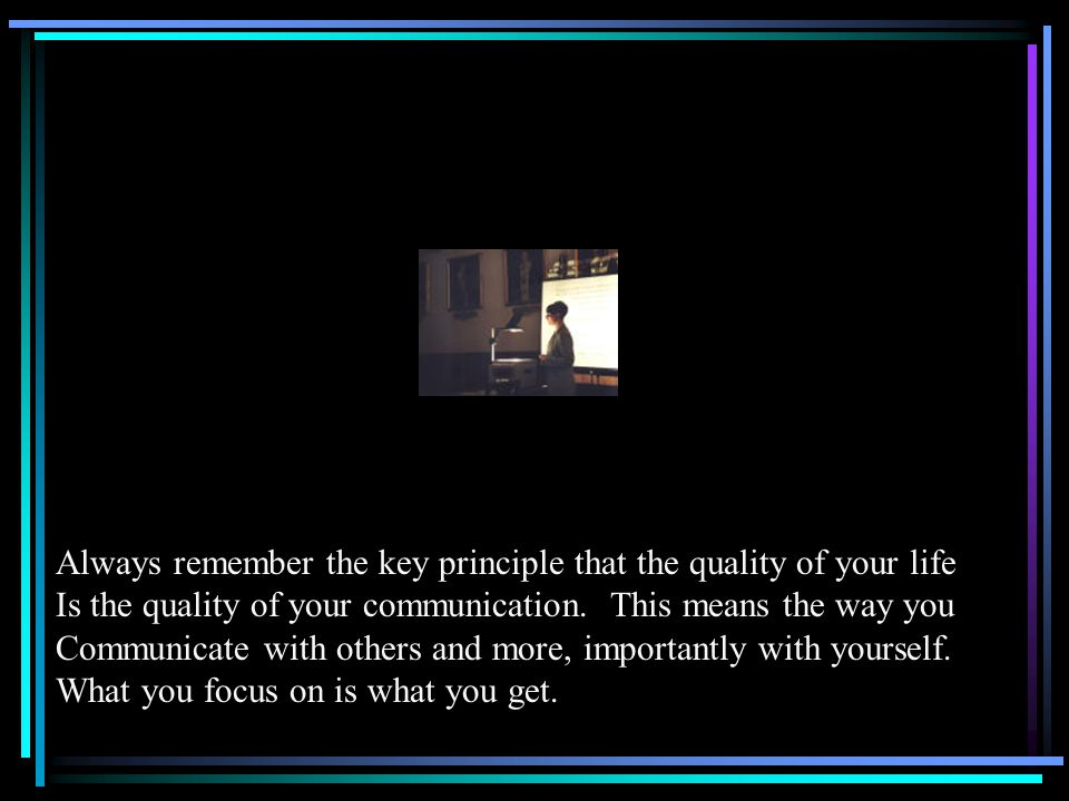 Always remember the key principle that the quality of your life Is the quality of your communication.