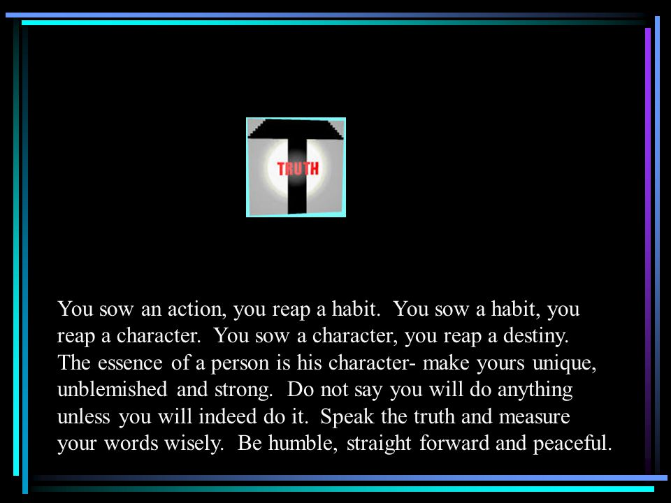 You sow an action, you reap a habit. You sow a habit, you reap a character.
