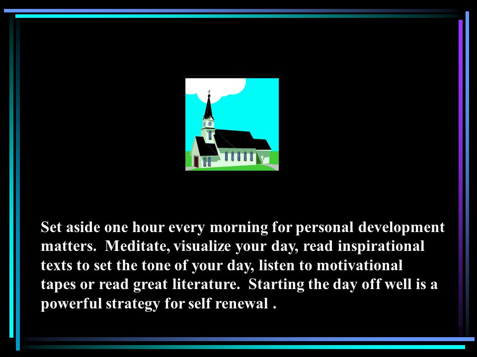 Set aside one hour every morning for personal development matters.