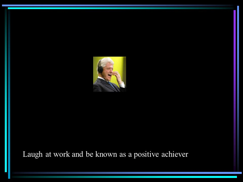 Laugh at work and be known as a positive achiever