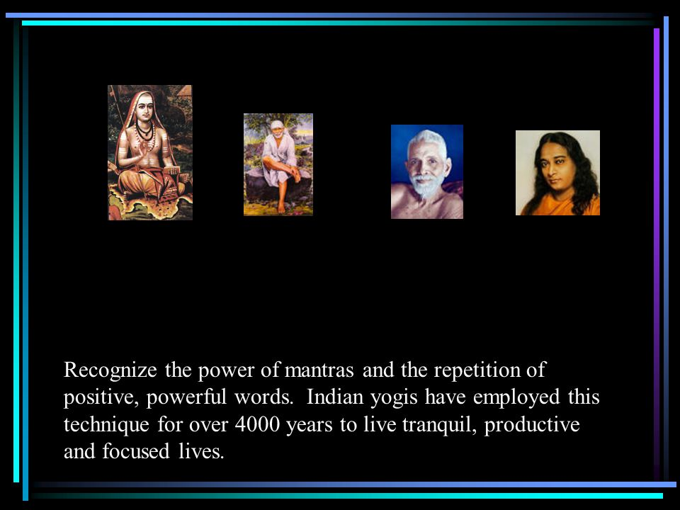 Recognize the power of mantras and the repetition of positive, powerful words.