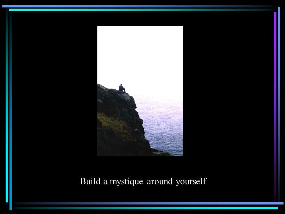 Build a mystique around yourself