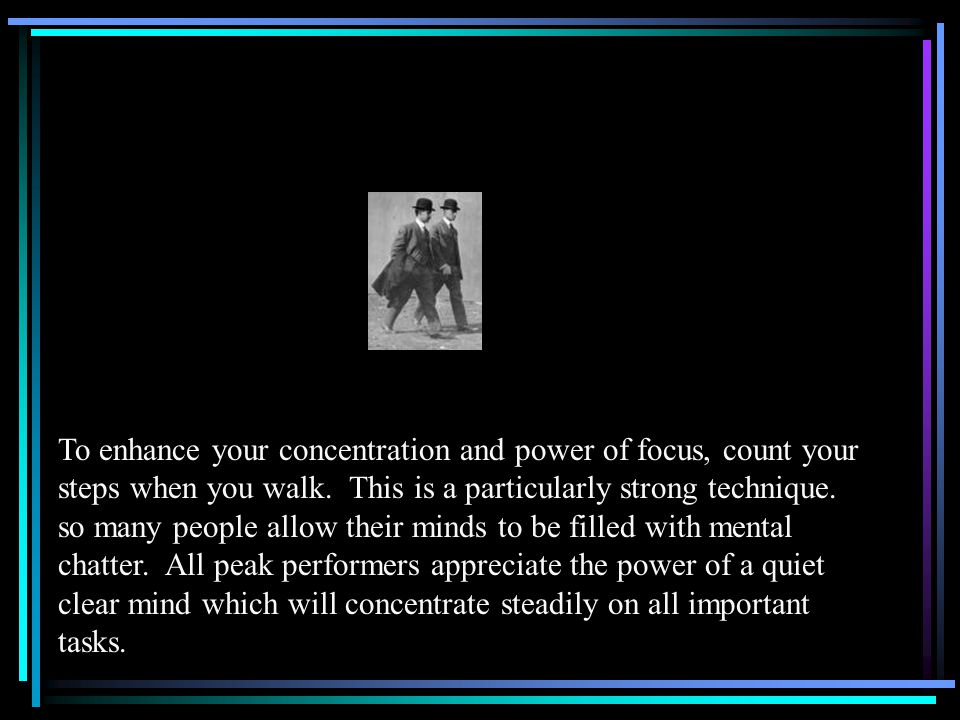 To enhance your concentration and power of focus, count your steps when you walk.