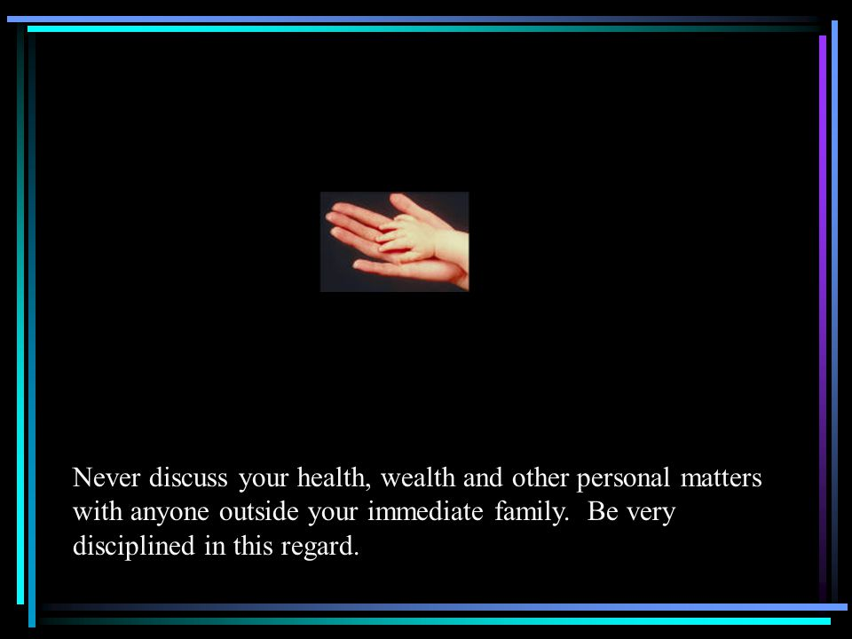 Never discuss your health, wealth and other personal matters with anyone outside your immediate family.