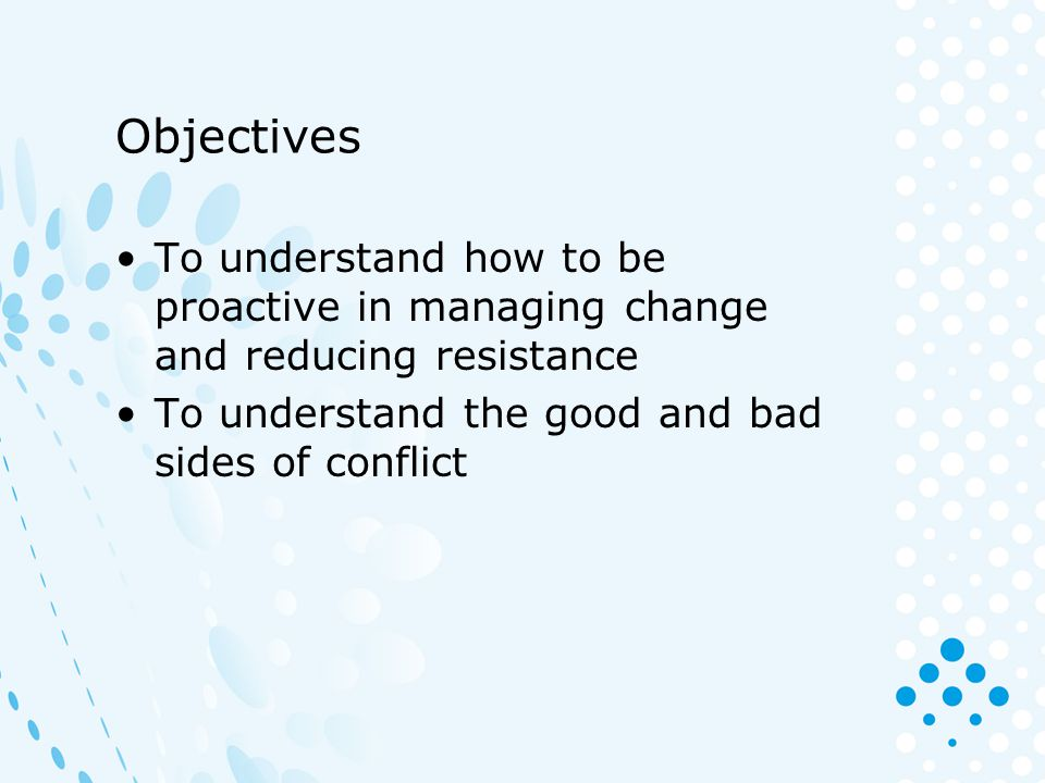 AIR is a useful technique to manage resistance Acknowledge – What they have said in a genuine way Investigate –Identify the main source of the resistance –Encourage them to talk more about it – and listen –Isolate and work the separate issues Reinforce –Reinforce the positive aspects of anything you are proposing –Calmly and clearly explain the reasons for change (again!) –Look for acceptance