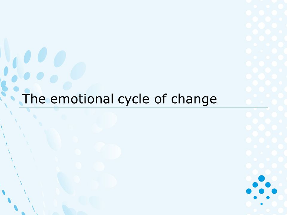 The Emotional Cycle of Change has five stages Knowing where we and others are on the Emotional Cycle can help us to understand the effect change is having.