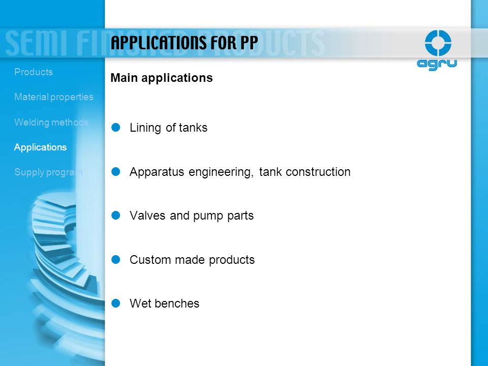 Main applications APPLICATIONS FOR PP Lining of tanks Apparatus engineering, tank construction Valves and pump parts Custom made products Wet benches