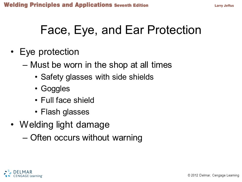 © 2012 Delmar, Cengage Learning Face, Eye, and Ear Protection Eye protection –Must be worn in the shop at all times Safety glasses with side shields G