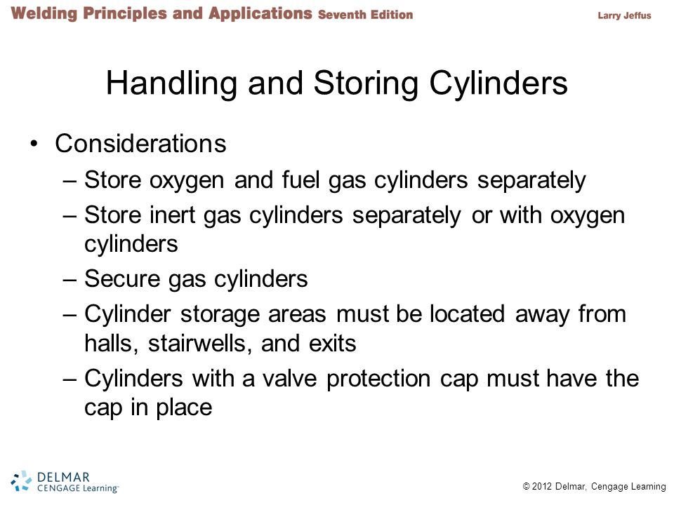 © 2012 Delmar, Cengage Learning Handling and Storing Cylinders Considerations –Store oxygen and fuel gas cylinders separately –Store inert gas cylinde