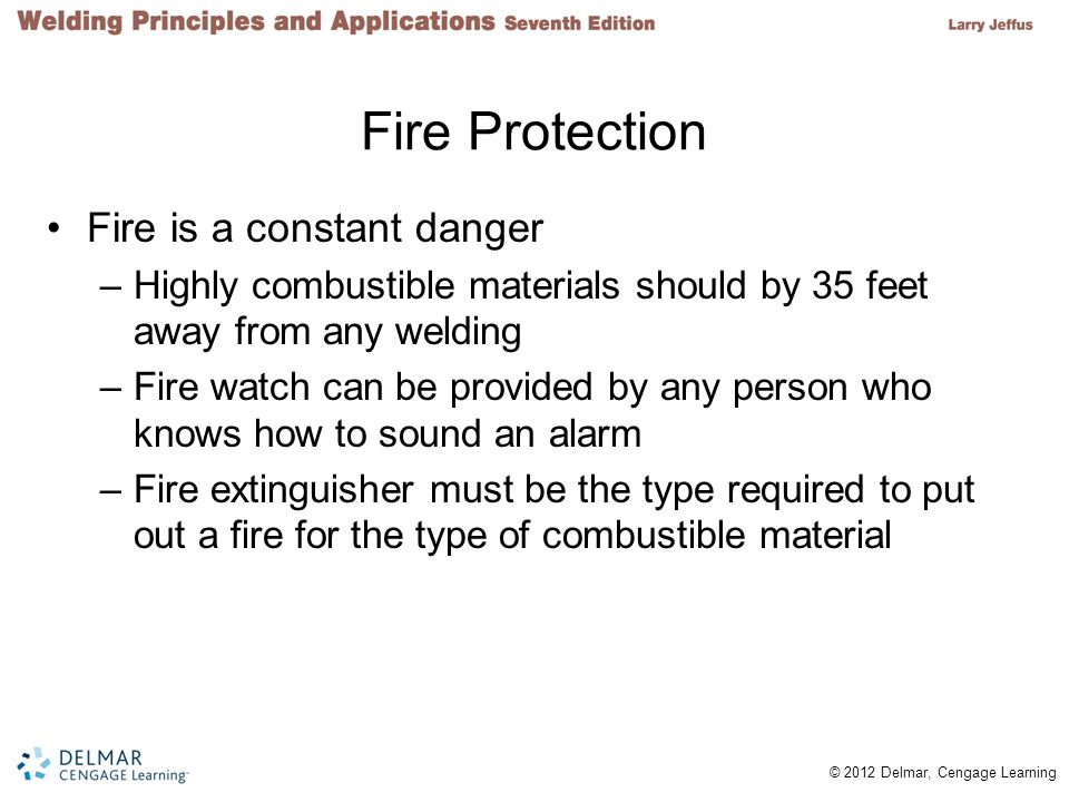 © 2012 Delmar, Cengage Learning Fire Protection Fire is a constant danger –Highly combustible materials should by 35 feet away from any welding –Fire