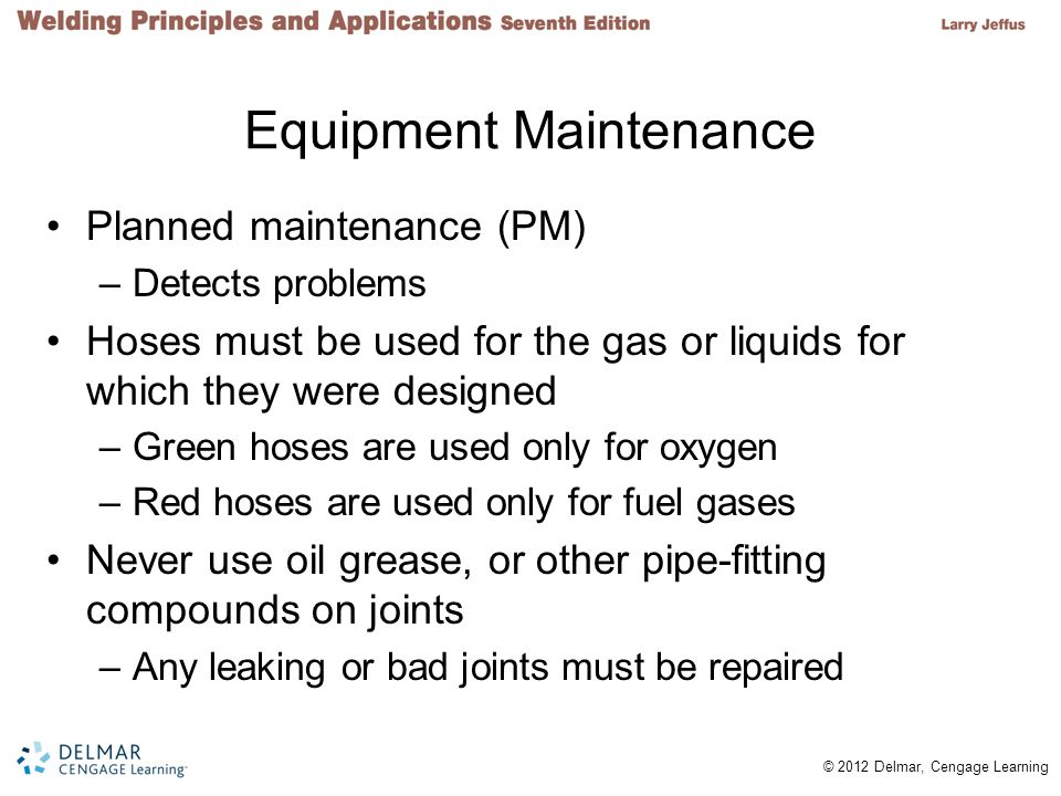 © 2012 Delmar, Cengage Learning Equipment Maintenance Planned maintenance (PM) –Detects problems Hoses must be used for the gas or liquids for which t