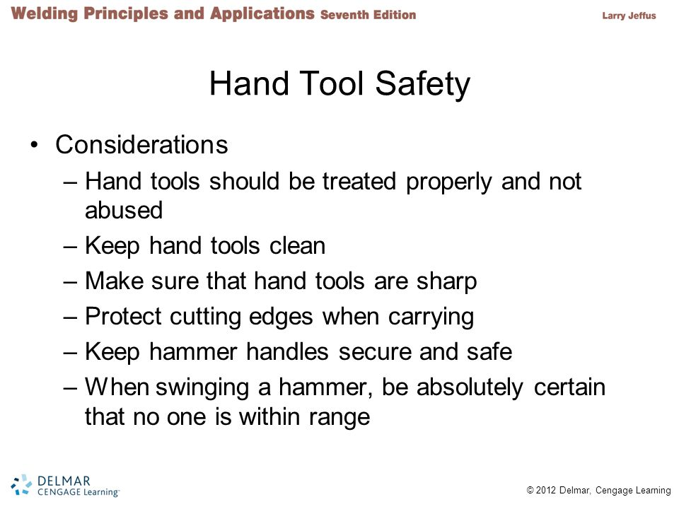 © 2012 Delmar, Cengage Learning Hand Tool Safety Considerations –Hand tools should be treated properly and not abused –Keep hand tools clean –Make sur