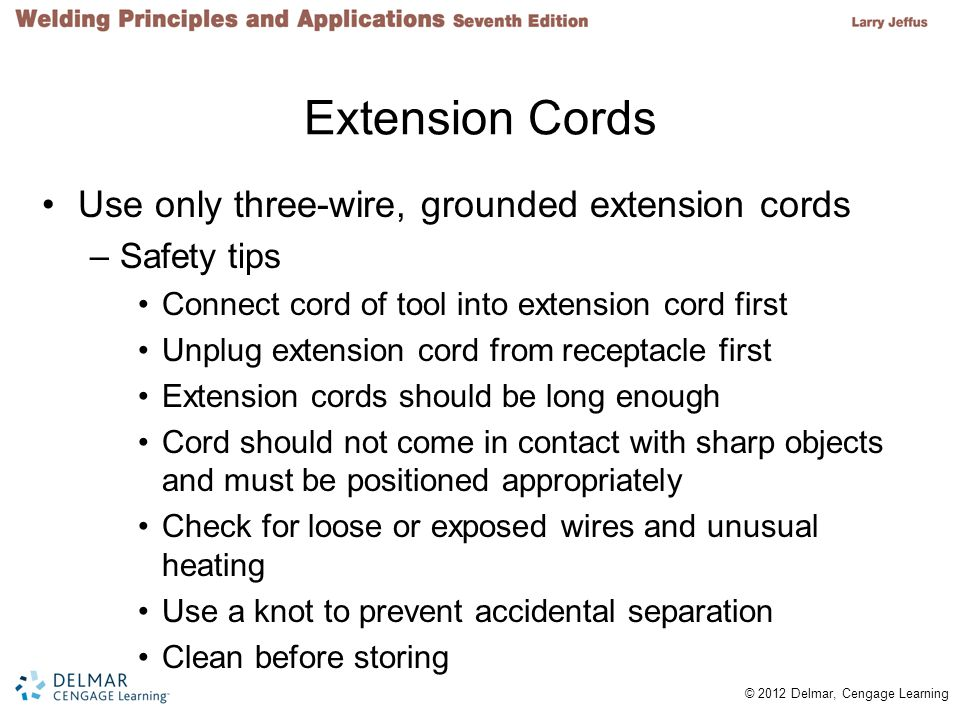 © 2012 Delmar, Cengage Learning Extension Cords Use only three-wire, grounded extension cords –Safety tips Connect cord of tool into extension cord fi