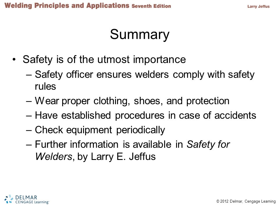 © 2012 Delmar, Cengage Learning Summary Safety is of the utmost importance –Safety officer ensures welders comply with safety rules –Wear proper cloth