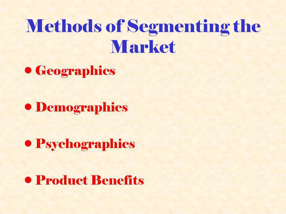 Methods of Segmenting the Market Geographics Demographics Psychographics Product Benefits