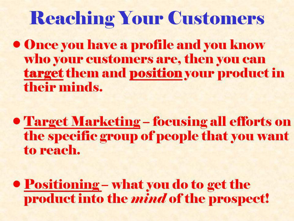 Reaching Your Customers Once you have a profile and you know who your customers are, then you can target them and position your product in their minds.