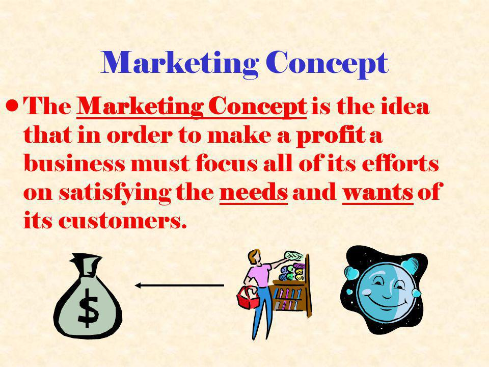 Marketing Concept The Marketing Concept is the idea that in order to make a profit a business must focus all of its efforts on satisfying the needs and wants of its customers.
