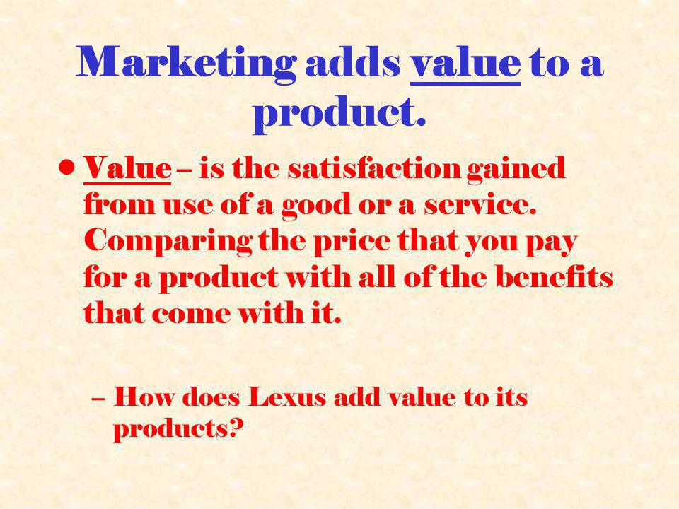 Marketing adds value to a product.