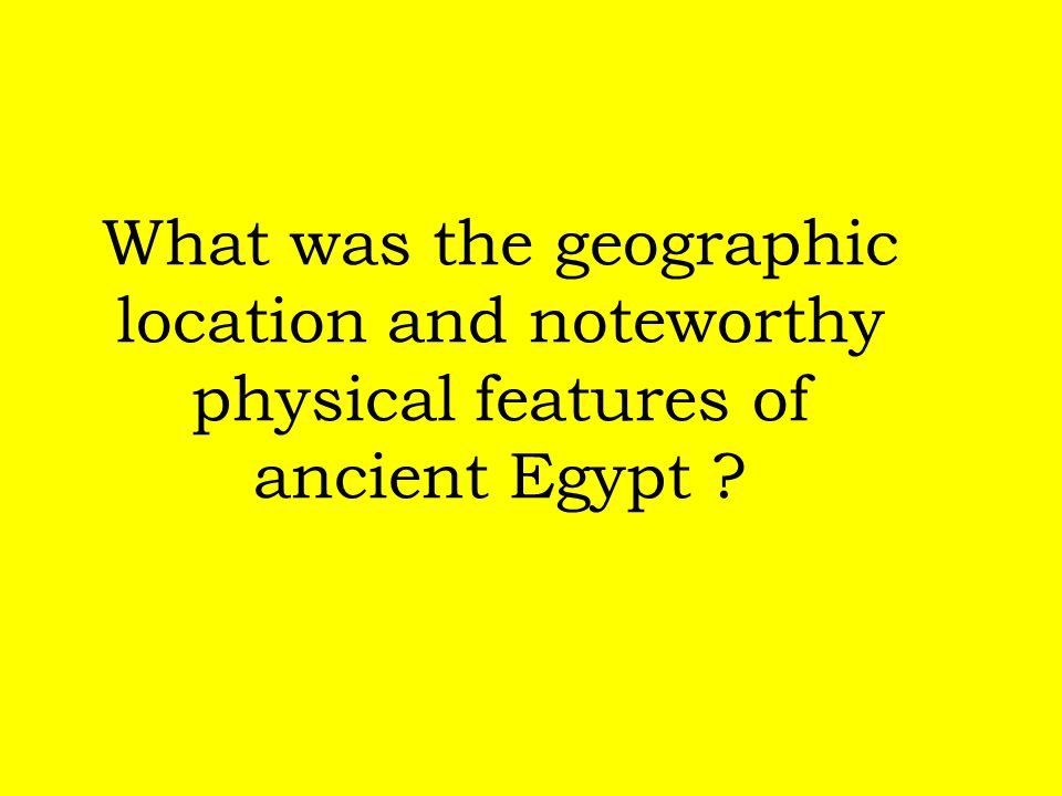What was the geographic location and noteworthy physical features of ancient Egypt ?