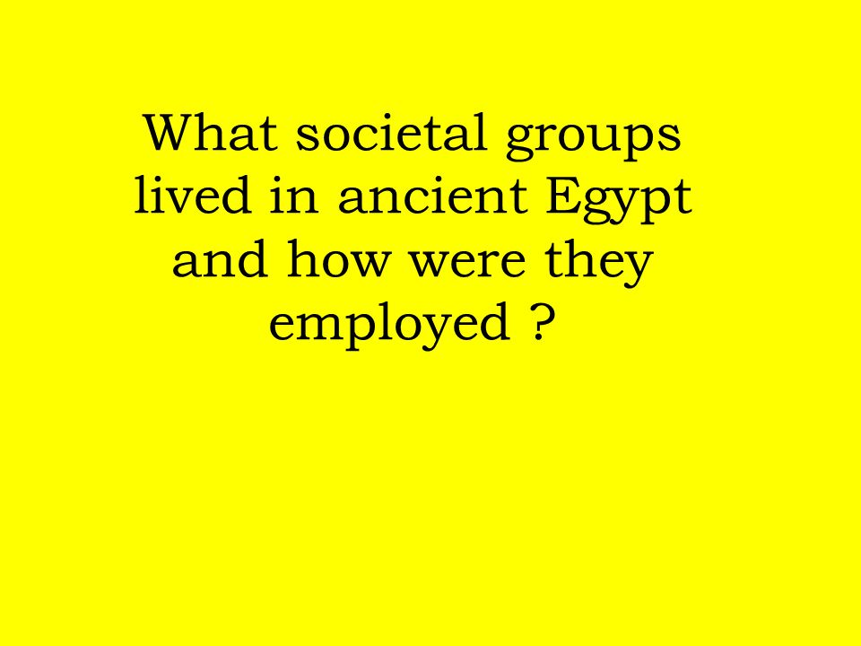 What societal groups lived in ancient Egypt and how were they employed ?