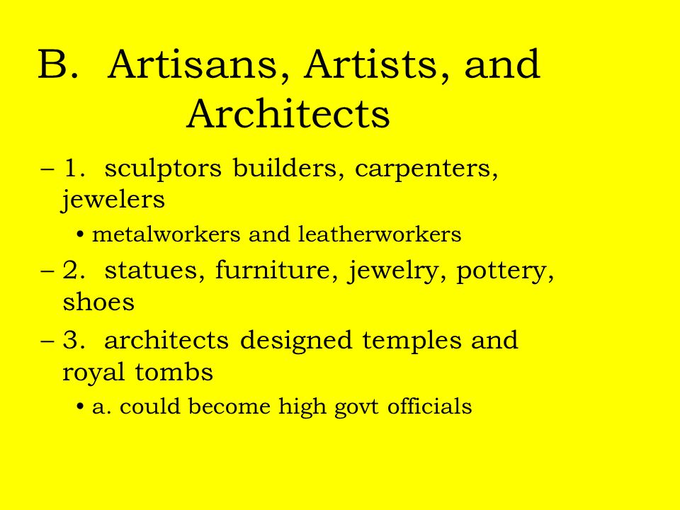 B. Artisans, Artists, and Architects –1. sculptors builders, carpenters, jewelers metalworkers and leatherworkers –2. statues, furniture, jewelry, pot