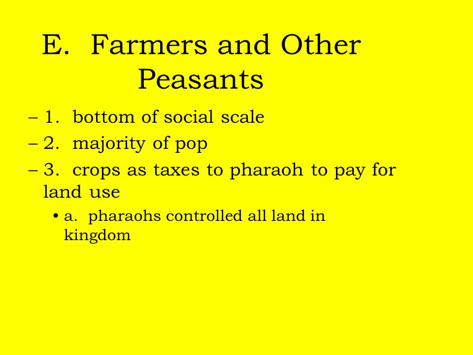 E. Farmers and Other Peasants –1. bottom of social scale –2. majority of pop –3. crops as taxes to pharaoh to pay for land use a. pharaohs controlled