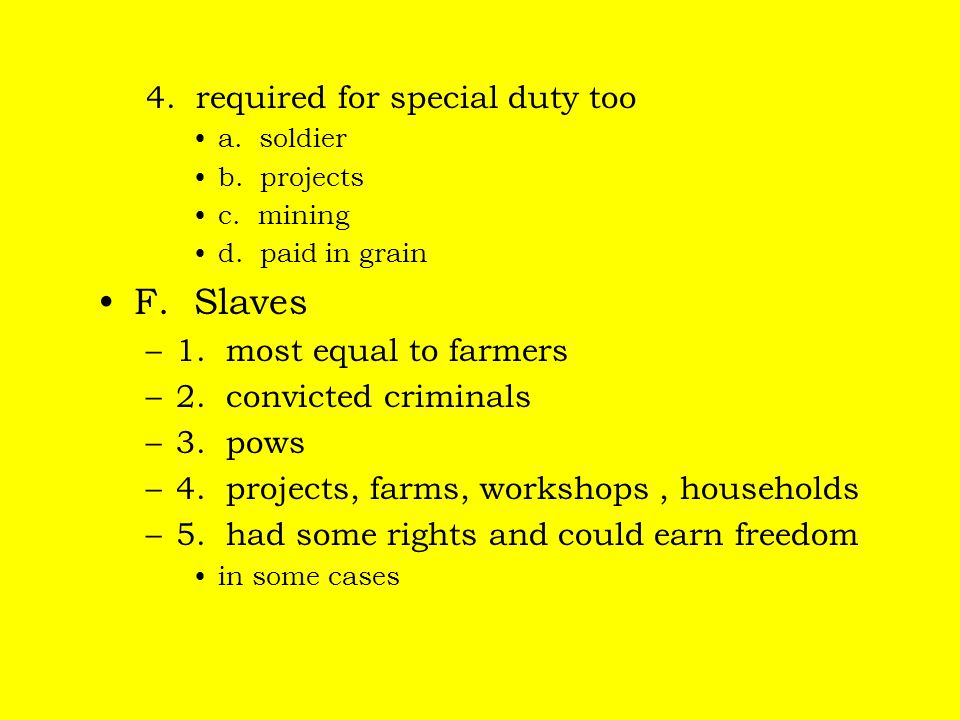 4. required for special duty too a. soldier b. projects c. mining d. paid in grain F. Slaves –1. most equal to farmers –2. convicted criminals –3. pow
