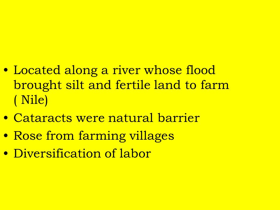 Located along a river whose flood brought silt and fertile land to farm ( Nile) Cataracts were natural barrier Rose from farming villages Diversificat