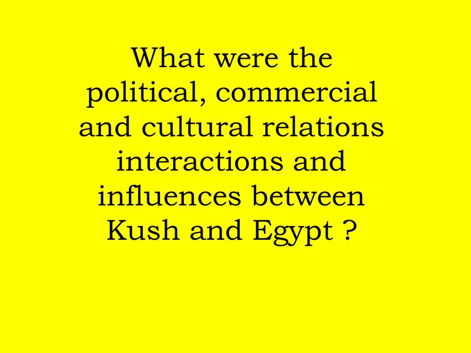 What were the political, commercial and cultural relations interactions and influences between Kush and Egypt ?