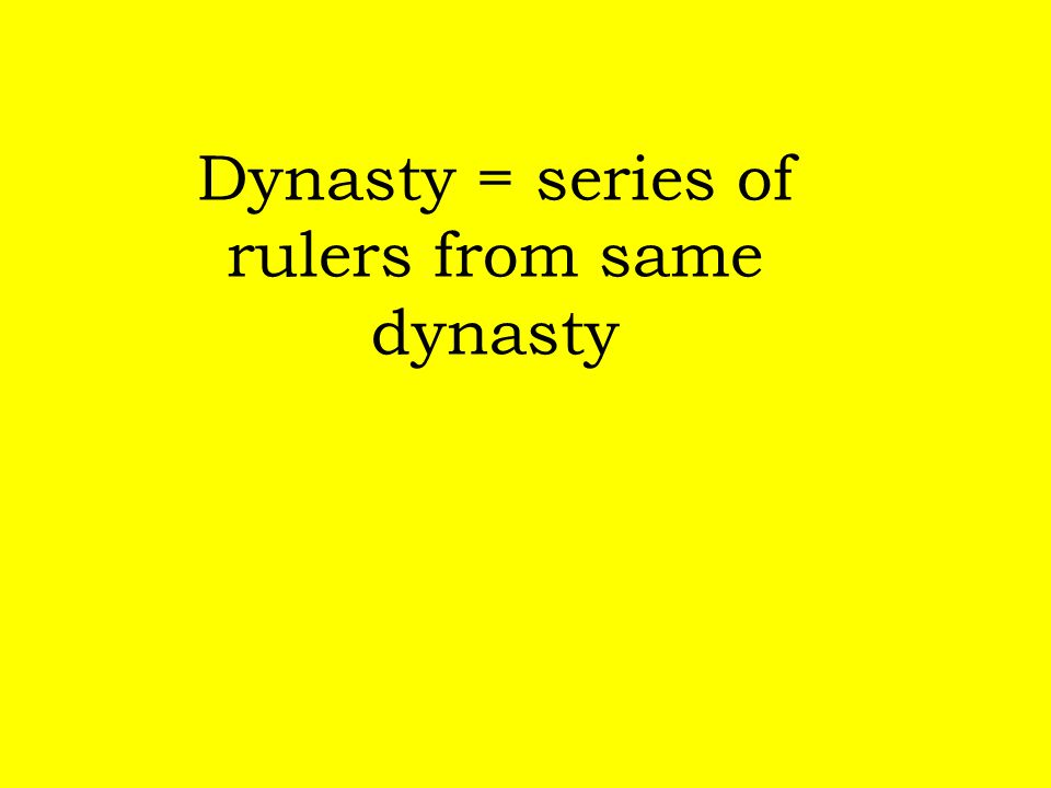 Dynasty = series of rulers from same dynasty