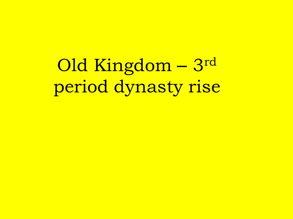 Old Kingdom – 3 rd period dynasty rise