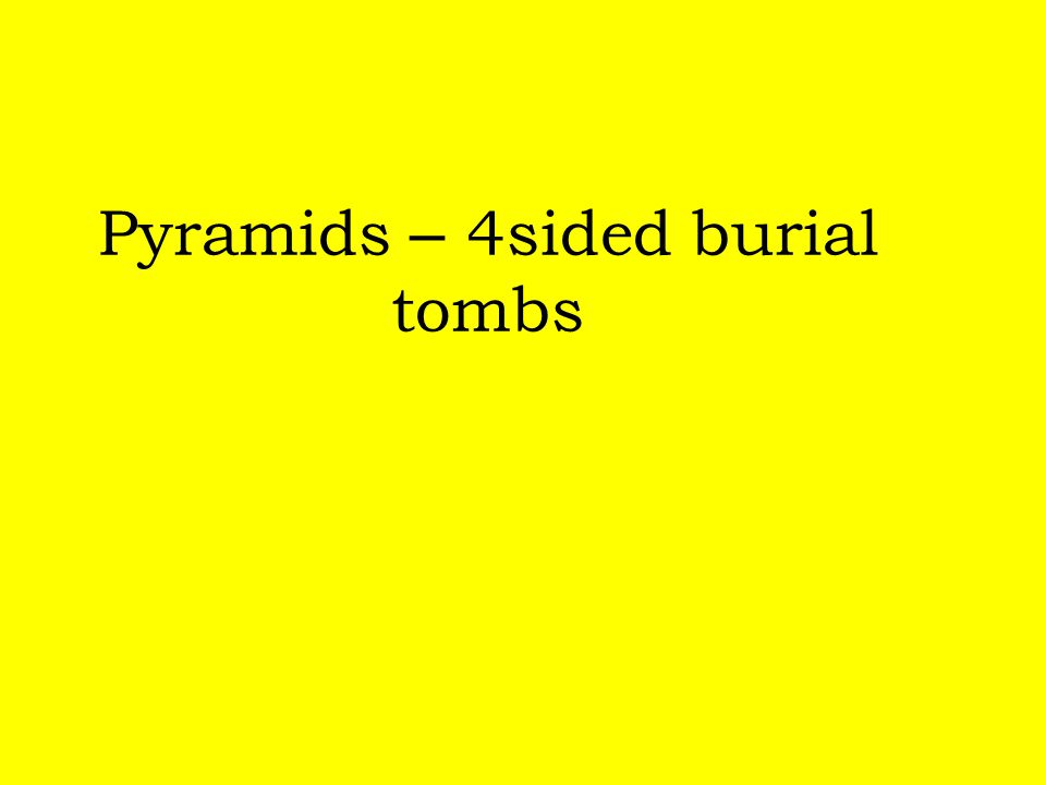 Pyramids – 4sided burial tombs