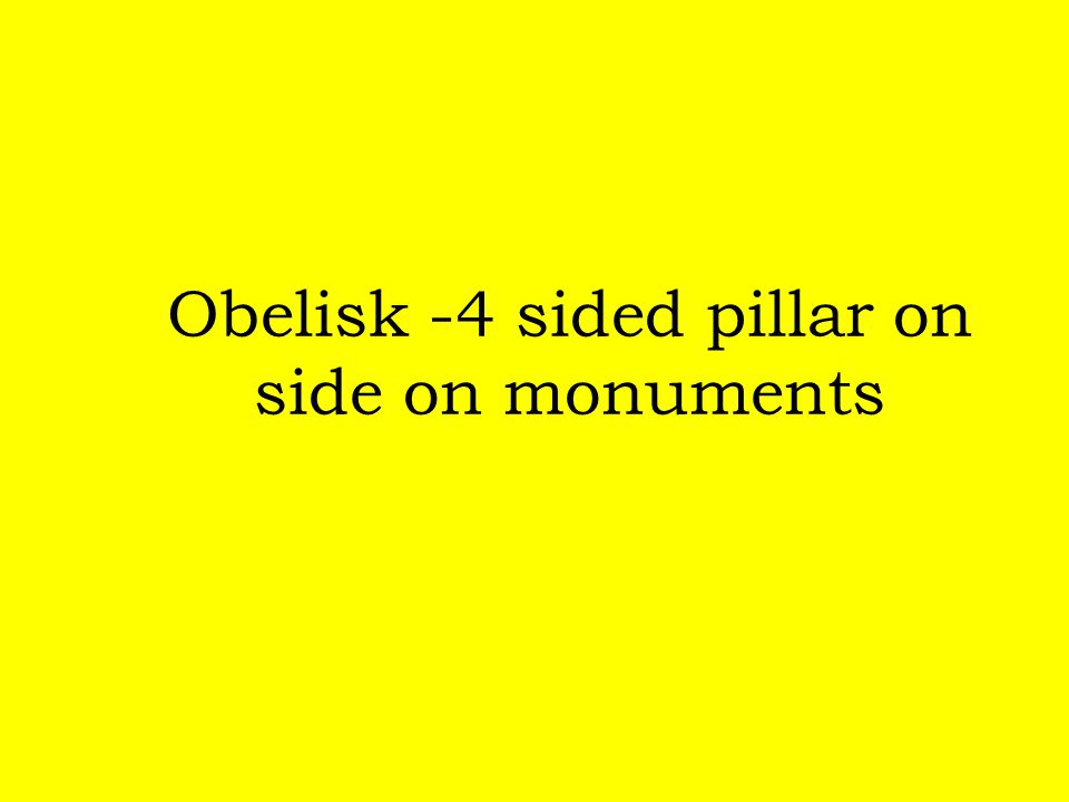 Obelisk -4 sided pillar on side on monuments