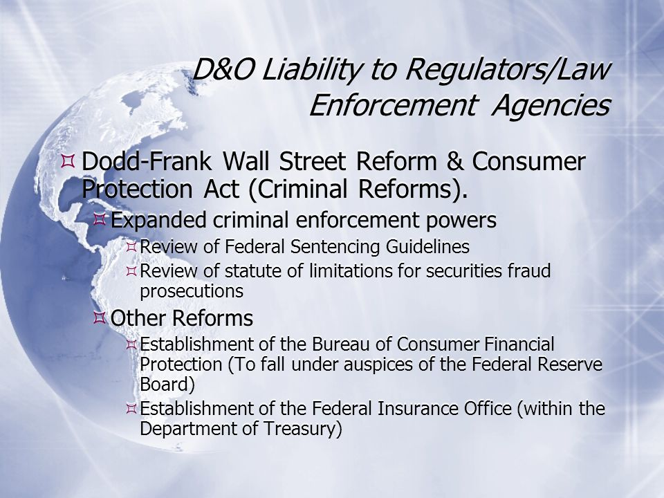 D&O Liability to Regulators/Law Enforcement Agencies Dodd-Frank Wall Street Reform & Consumer Protection Act (Criminal Reforms).