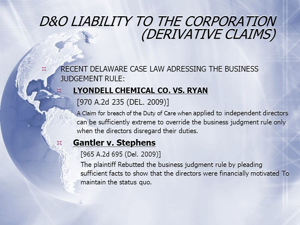 D&O LIABILITY TO THE CORPORATION (DERIVATIVE CLAIMS) RECENT DELAWARE CASE LAW ADRESSING THE BUSINESS JUDGEMENT RULE: LYONDELL CHEMICAL CO.