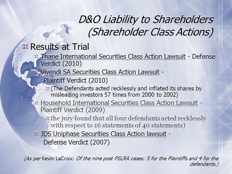D&O Liability to Shareholders (Shareholder Class Actions) Results at Trial Thane International Securities Class Action Lawsuit - Defense Verdict (2010) Vivendi SA Securities Class Action Lawsuit - Plaintiff Verdict (2010) (The Defendants acted recklessly and inflated its shares by misleading investors 57 times from 2000 to 2002) Household International Securities Class Action Lawsuit - Plaintiff Verdict (2009) the jury found that all four defendants acted recklessly with respect to 16 statements of 40 statements) JDS Uniphase Securities Class Action lawsuit - Defense Verdict (2007) (As per Kevin LaCroix: Of the nine post PSLRA cases: 5 for the Plaintiffs and 4 for the defendants.) Results at Trial Thane International Securities Class Action Lawsuit - Defense Verdict (2010) Vivendi SA Securities Class Action Lawsuit - Plaintiff Verdict (2010) (The Defendants acted recklessly and inflated its shares by misleading investors 57 times from 2000 to 2002) Household International Securities Class Action Lawsuit - Plaintiff Verdict (2009) the jury found that all four defendants acted recklessly with respect to 16 statements of 40 statements) JDS Uniphase Securities Class Action lawsuit - Defense Verdict (2007) (As per Kevin LaCroix: Of the nine post PSLRA cases: 5 for the Plaintiffs and 4 for the defendants.)